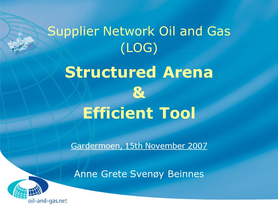 Supplier Network Oil and Gas (LOG) Interest organization for suppliers  established 2003 (Ormen Lange project) Development project oriented Main objective  largest possible share of contracts to be awarded to LOG members  Goal achievement re.