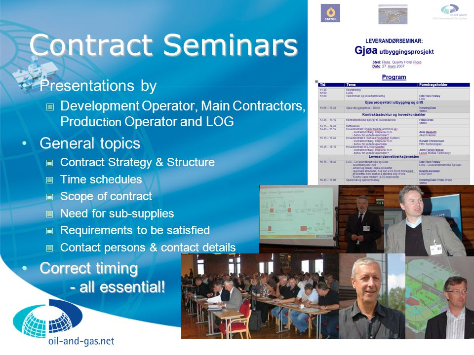 Contract Seminars Presentations by  Development Operator, Main Contractors, Produc tion Operator and LOG General topics  Contract Strategy & Structure  Time schedules  Scope of contract  Need for sub-supplies  Requirements to be satisfied  Contact persons & contact details Correct timing - all essential!Correct timing - all essential!