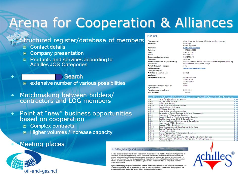 Arena for Cooperation & Alliances Structured register/database of members  Contact details  Company presentation  Products and services according to Achilles JQS Categories Search  extensive number of various possibilities Matchmaking between bidders/ contractors and LOG members Point at new business opportunities based on cooperation  Complex contracts  Higher volumes / increase capacity Meeting places