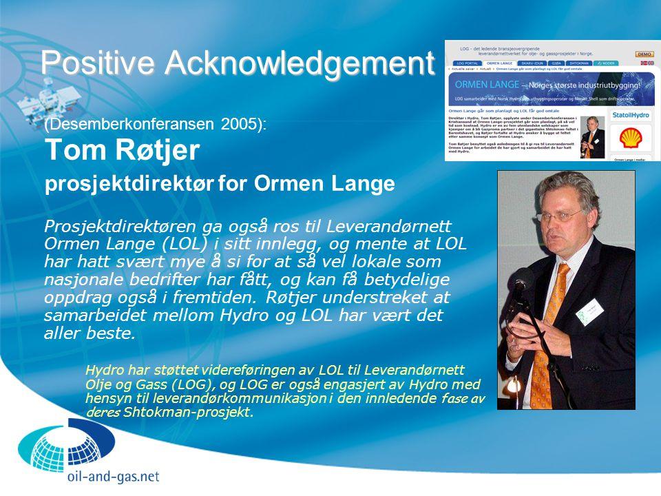 Positive Acknowledgement (Desemberkonferansen 2005): Tom Røtjer prosjektdirektør for Ormen Lange Prosjektdirektøren ga også ros til Leverandørnett Ormen Lange (LOL) i sitt innlegg, og mente at LOL har hatt svært mye å si for at så vel lokale som nasjonale bedrifter har fått, og kan få betydelige oppdrag også i fremtiden.
