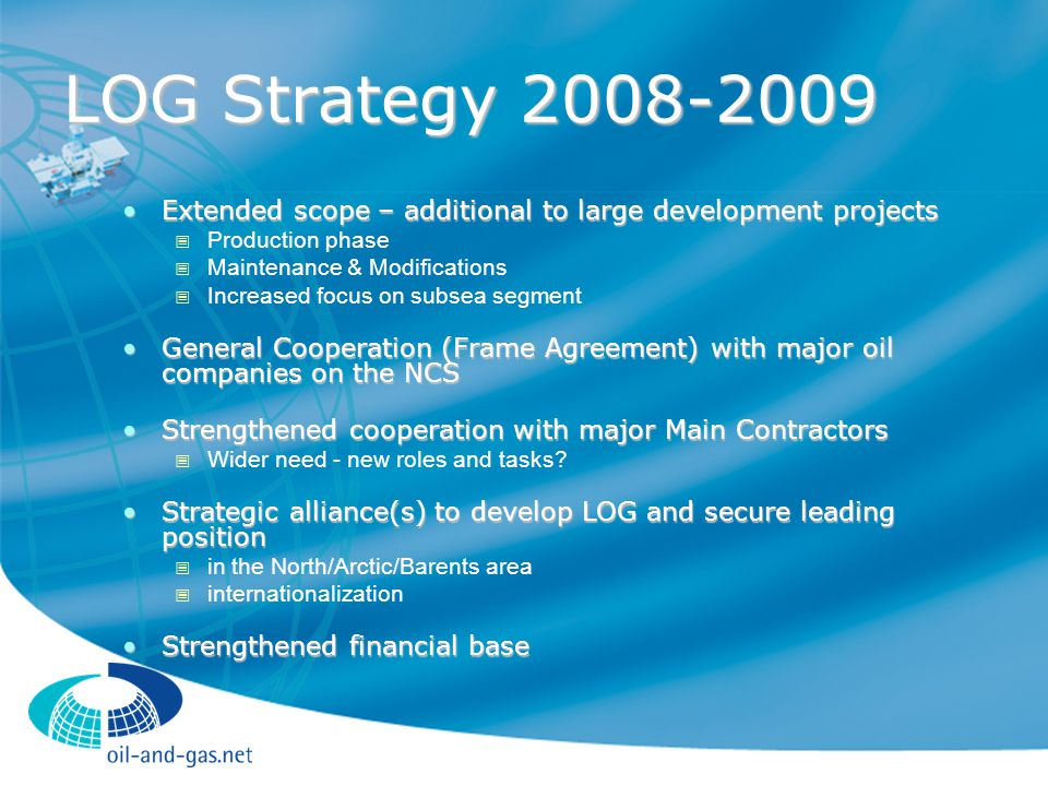LOG Strategy 2008-2009 Extended scope – additional to large development projectsExtended scope – additional to large development projects  Production phase  Maintenance & Modifications  Increased focus on subsea segment General Cooperation (Frame Agreement) with major oil companies on the NCSGeneral Cooperation (Frame Agreement) with major oil companies on the NCS Strengthened cooperation with major Main ContractorsStrengthened cooperation with major Main Contractors  Wider need - new roles and tasks.