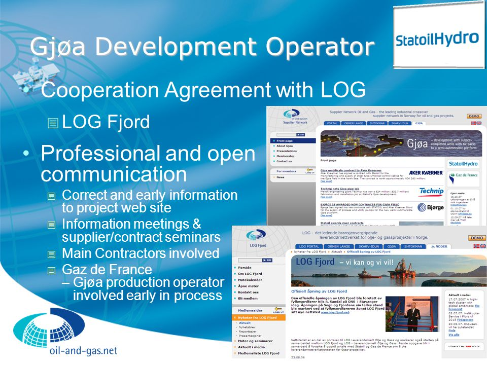 Gjøa Development Operator Cooperation Agreement with LOG  LOG Fjord Professional and open communication  Correct and early information to project web site  Information meetings & supplier/contract seminars  Main Contractors involved  Gaz de France – Gjøa production operator involved early in process
