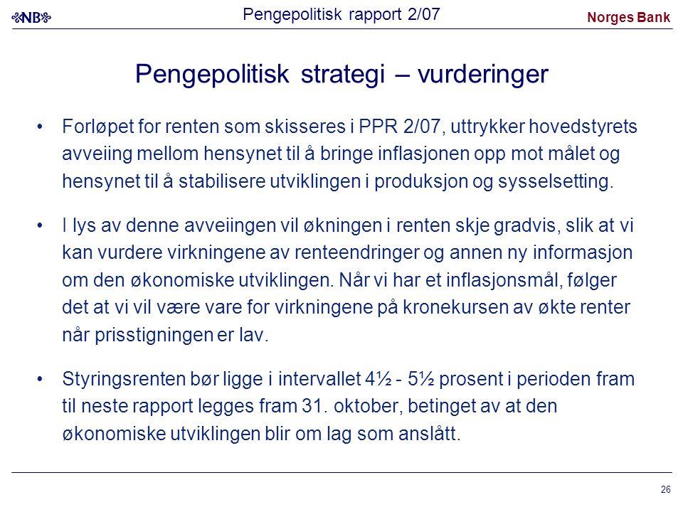 Norges Bank 26 Pengepolitisk strategi – vurderinger Forløpet for renten som skisseres i PPR 2/07, uttrykker hovedstyrets avveiing mellom hensynet til å bringe inflasjonen opp mot målet og hensynet til å stabilisere utviklingen i produksjon og sysselsetting.