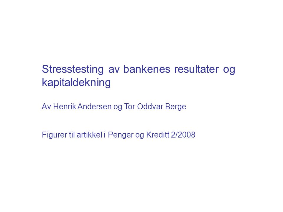 Stresstesting av bankenes resultater og kapitaldekning Av Henrik Andersen og Tor Oddvar Berge Figurer til artikkel i Penger og Kreditt 2/2008