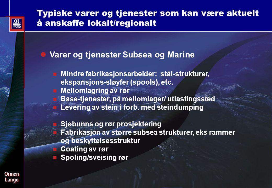 Date: 2003-02-02 - Page: 26 OrmenLangeOrmenLange Typiske varer og tjenester som kan være aktuelt å anskaffe lokalt/regionalt Varer og tjenester Subsea og Marine Mindre fabrikasjonsarbeider: stål-strukturer, ekspansjons-sløyfer (spools), etc.