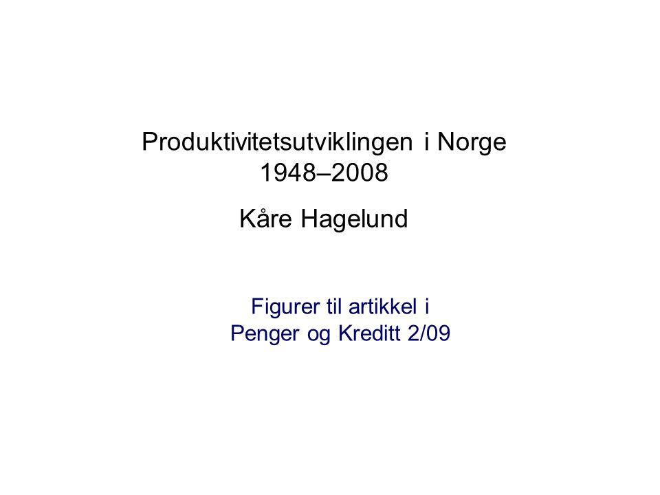 Produktivitetsutviklingen i Norge 1948–2008 Kåre Hagelund Figurer til artikkel i Penger og Kreditt 2/09
