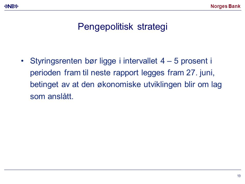 Norges Bank 19 Pengepolitisk strategi Styringsrenten bør ligge i intervallet 4 – 5 prosent i perioden fram til neste rapport legges fram 27. juni, bet
