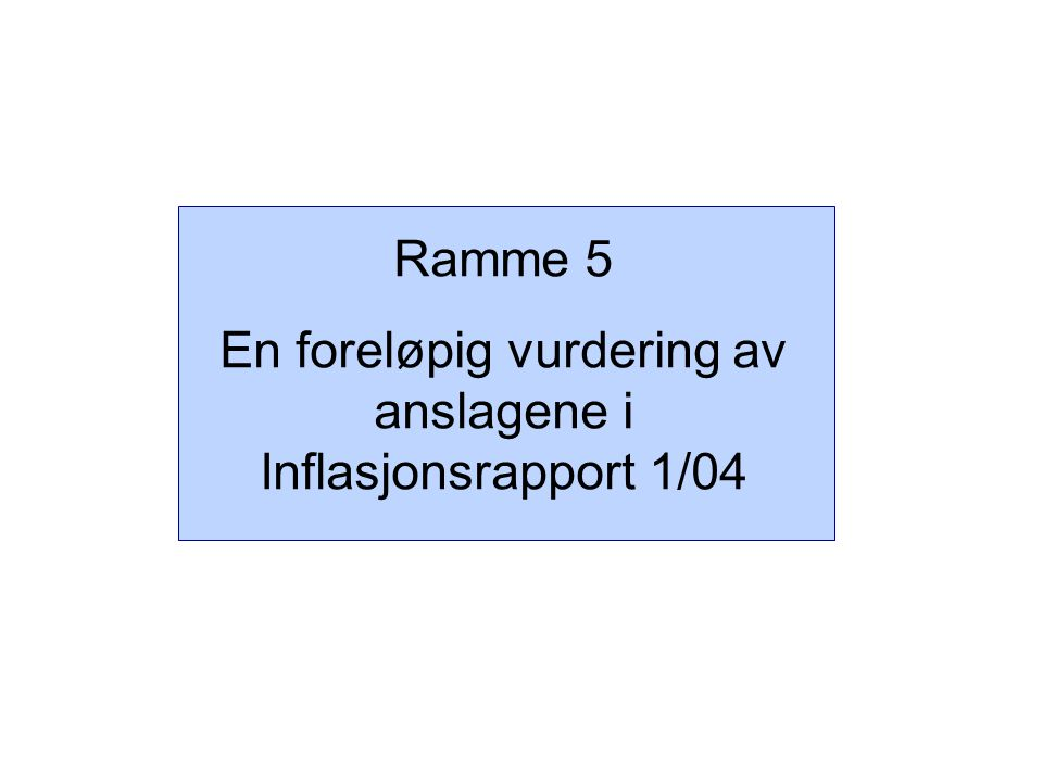Ramme 5 En foreløpig vurdering av anslagene i Inflasjonsrapport 1/04