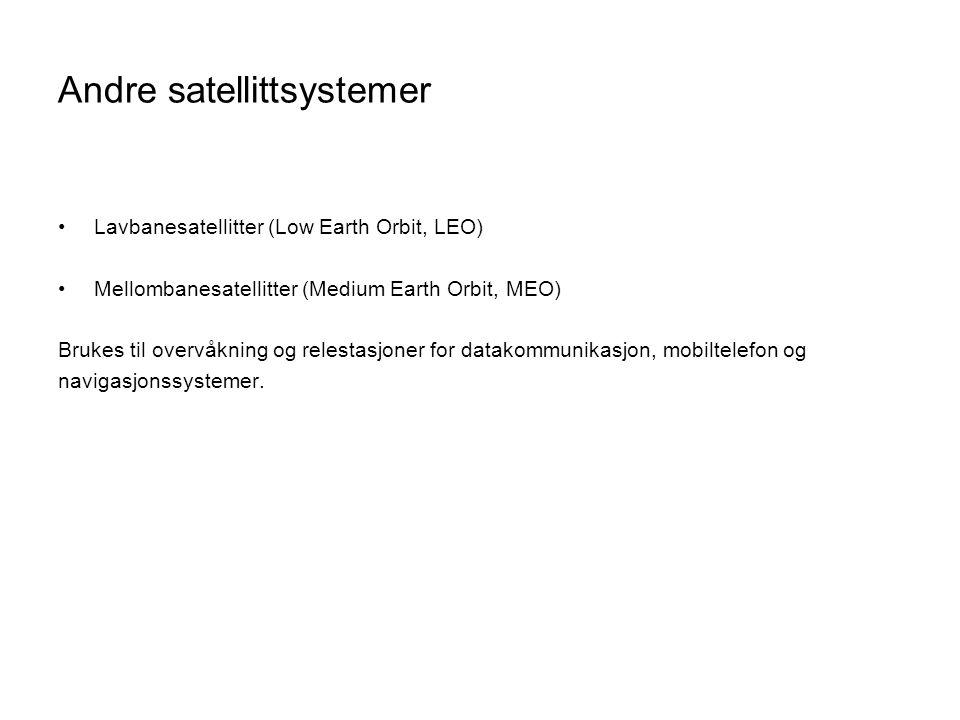 Andre satellittsystemer Lavbanesatellitter (Low Earth Orbit, LEO) Mellombanesatellitter (Medium Earth Orbit, MEO) Brukes til overvåkning og relestasjoner for datakommunikasjon, mobiltelefon og navigasjonssystemer.
