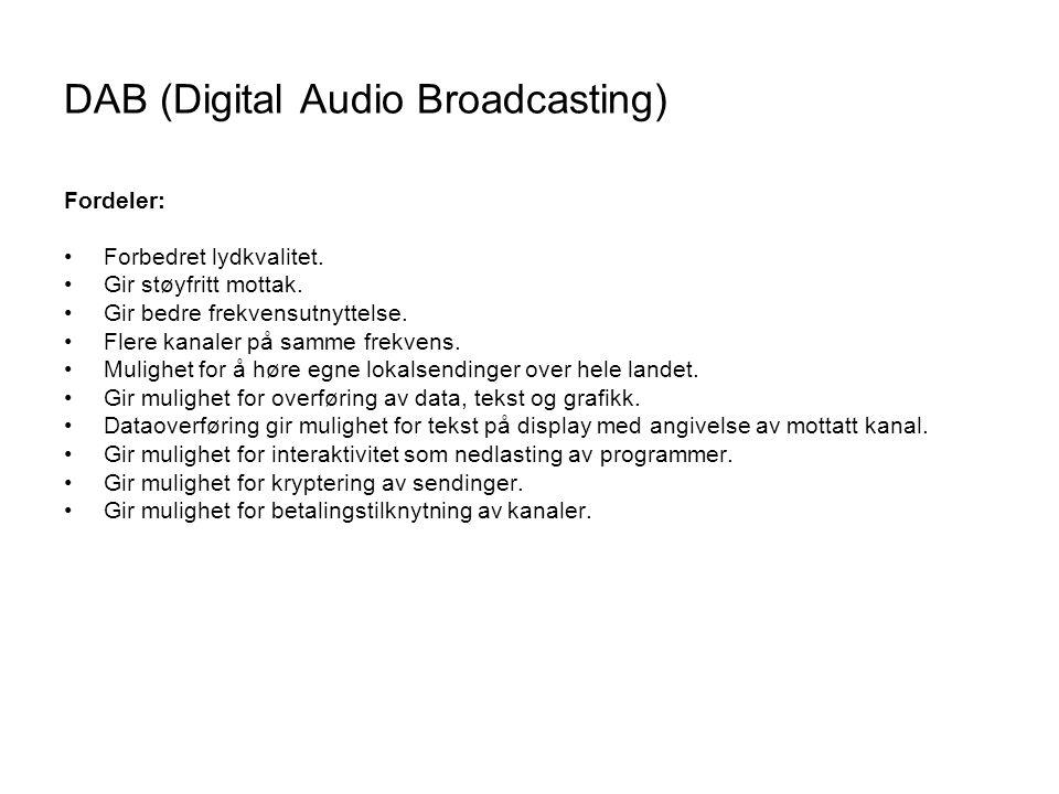DAB (Digital Audio Broadcasting) Fordeler: Forbedret lydkvalitet. Gir støyfritt mottak. Gir bedre frekvensutnyttelse. Flere kanaler på samme frekvens.