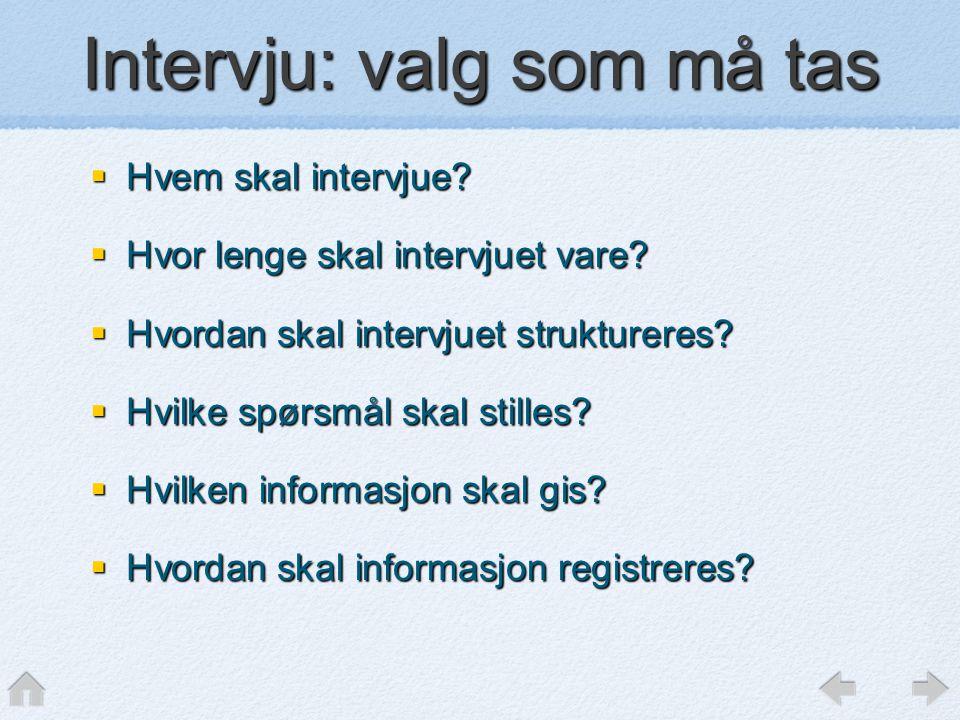 Intervju: valg som må tas  Hvem skal intervjue?  Hvor lenge skal intervjuet vare?  Hvordan skal intervjuet struktureres?  Hvilke spørsmål skal sti