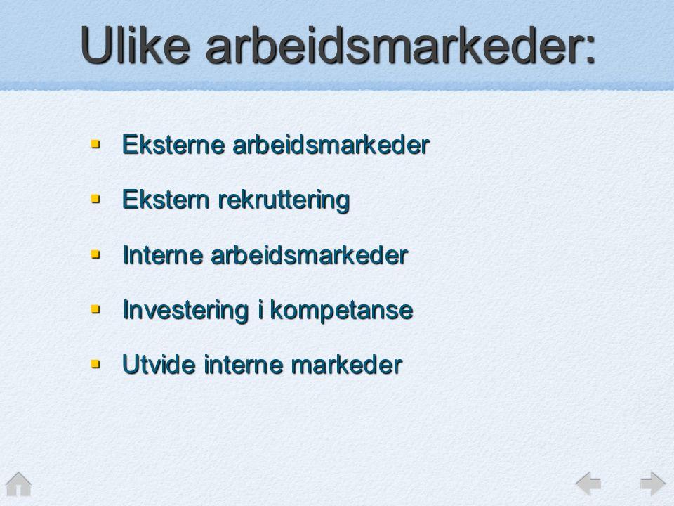 Ulike arbeidsmarkeder:  Eksterne arbeidsmarkeder  Ekstern rekruttering  Interne arbeidsmarkeder  Investering i kompetanse  Utvide interne markeder
