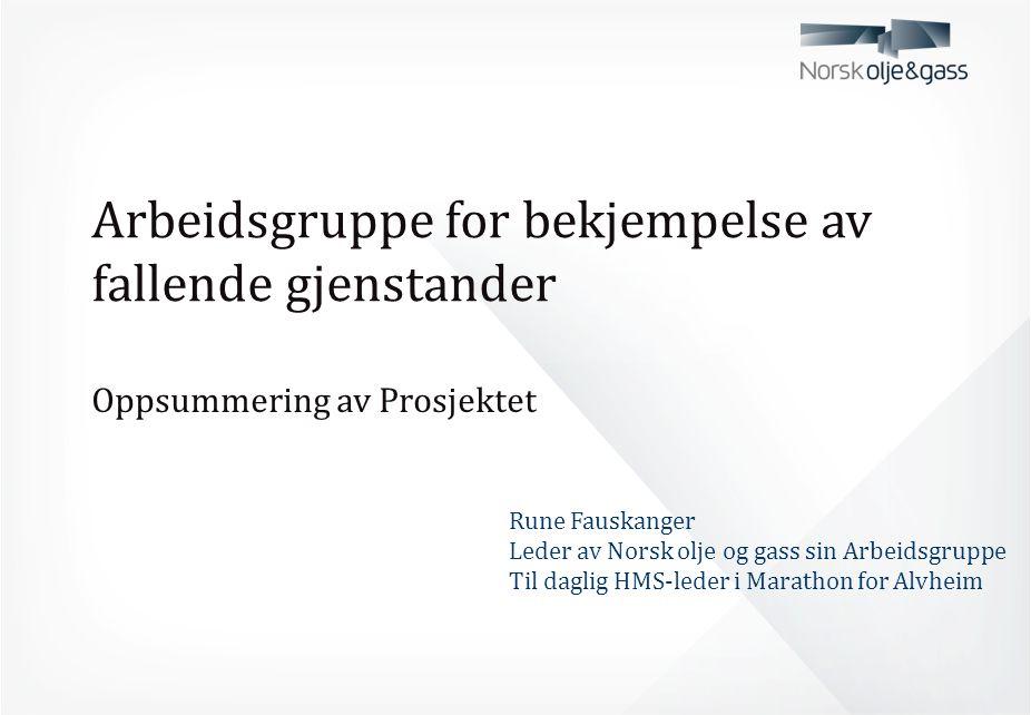 Arbeidsgruppe for bekjempelse av fallende gjenstander Oppsummering av Prosjektet Rune Fauskanger Leder av Norsk olje og gass sin Arbeidsgruppe Til dag