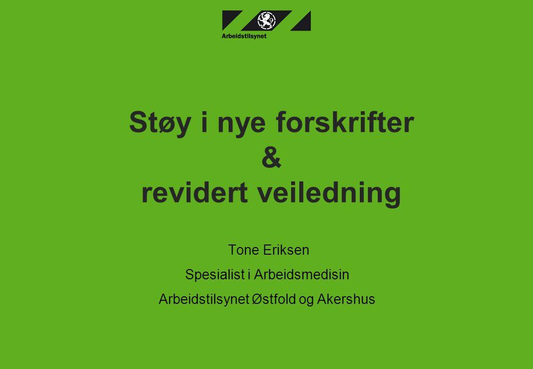 Støy i nye forskrifter & revidert veiledning Tone Eriksen Spesialist i Arbeidsmedisin Arbeidstilsynet Østfold og Akershus
