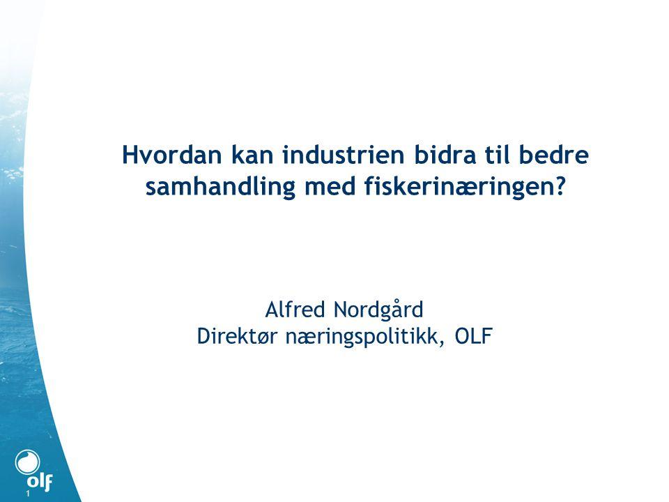 Alfred Nordgård Direktør næringspolitikk, OLF Hvordan kan industrien bidra til bedre samhandling med fiskerinæringen.