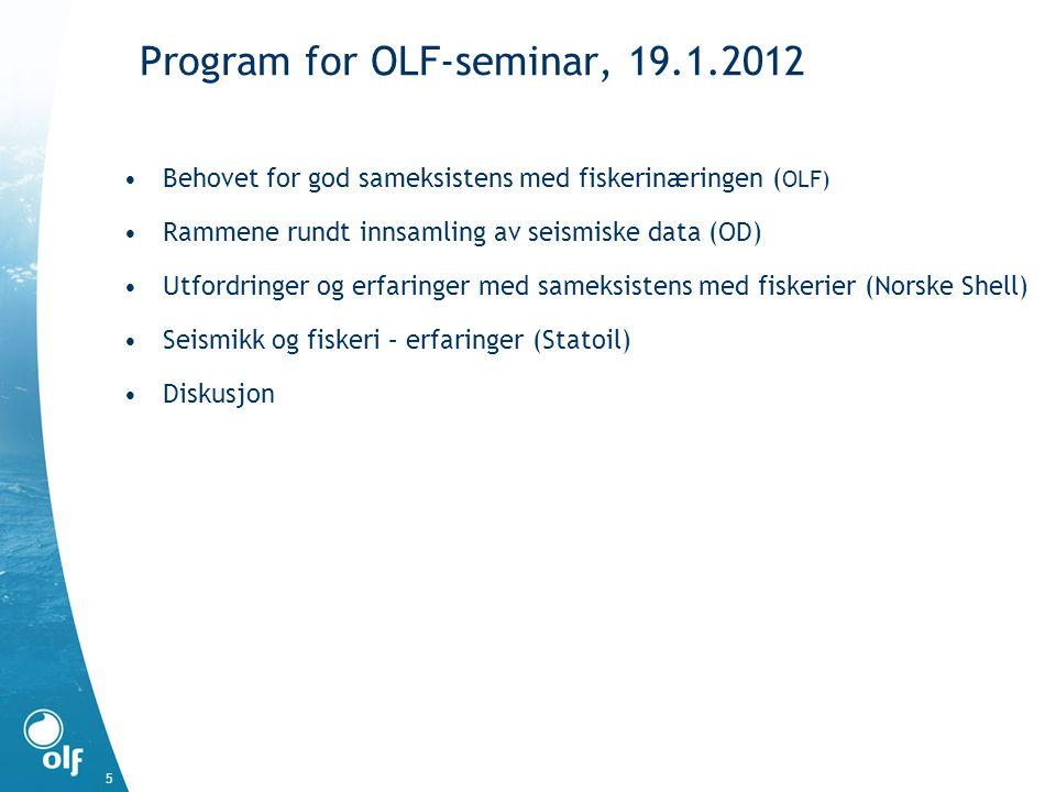 Program for OLF-seminar, 19.1.2012 Behovet for god sameksistens med fiskerinæringen ( OLF) Rammene rundt innsamling av seismiske data (OD) Utfordringer og erfaringer med sameksistens med fiskerier (Norske Shell) Seismikk og fiskeri – erfaringer (Statoil) Diskusjon 5