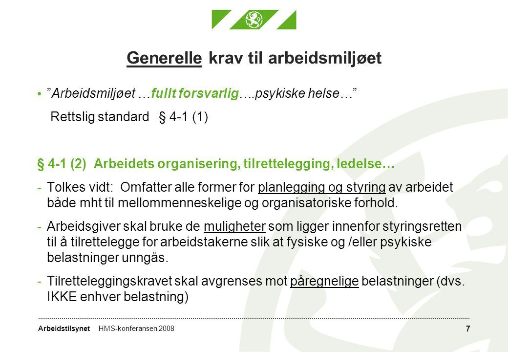 ArbeidstilsynetHMS-konferansen 2008 7 Generelle krav til arbeidsmiljøet Arbeidsmiljøet …fullt forsvarlig….psykiske helse… Rettslig standard § 4-1 (1) § 4-1 (2) Arbeidets organisering, tilrettelegging, ledelse… -Tolkes vidt: Omfatter alle former for planlegging og styring av arbeidet både mht til mellommenneskelige og organisatoriske forhold.
