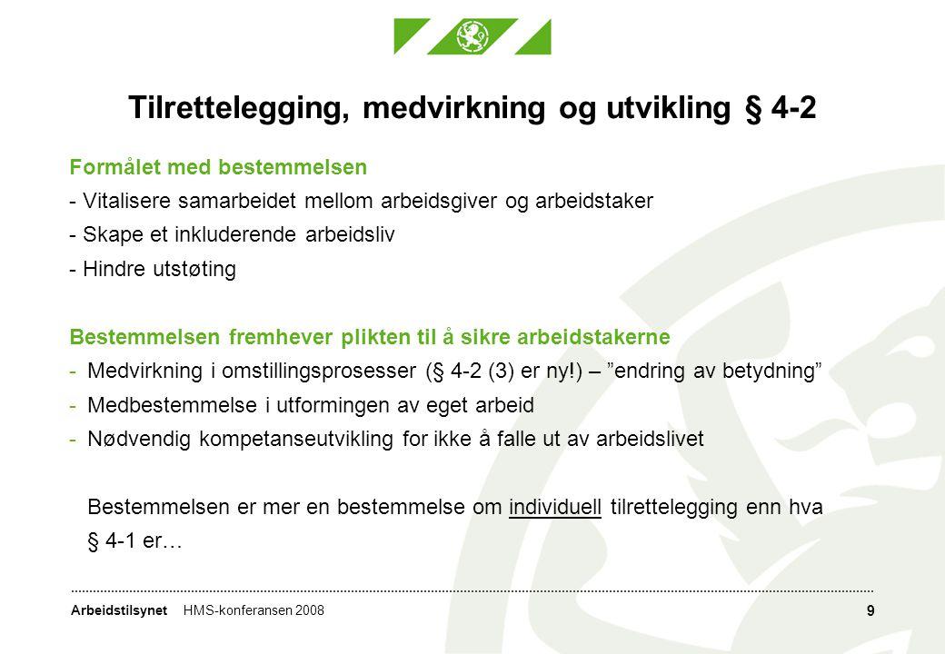 ArbeidstilsynetHMS-konferansen 2008 9 Tilrettelegging, medvirkning og utvikling § 4-2 Formålet med bestemmelsen - Vitalisere samarbeidet mellom arbeidsgiver og arbeidstaker - Skape et inkluderende arbeidsliv - Hindre utstøting Bestemmelsen fremhever plikten til å sikre arbeidstakerne -Medvirkning i omstillingsprosesser (§ 4-2 (3) er ny!) – endring av betydning -Medbestemmelse i utformingen av eget arbeid -Nødvendig kompetanseutvikling for ikke å falle ut av arbeidslivet Bestemmelsen er mer en bestemmelse om individuell tilrettelegging enn hva § 4-1 er…