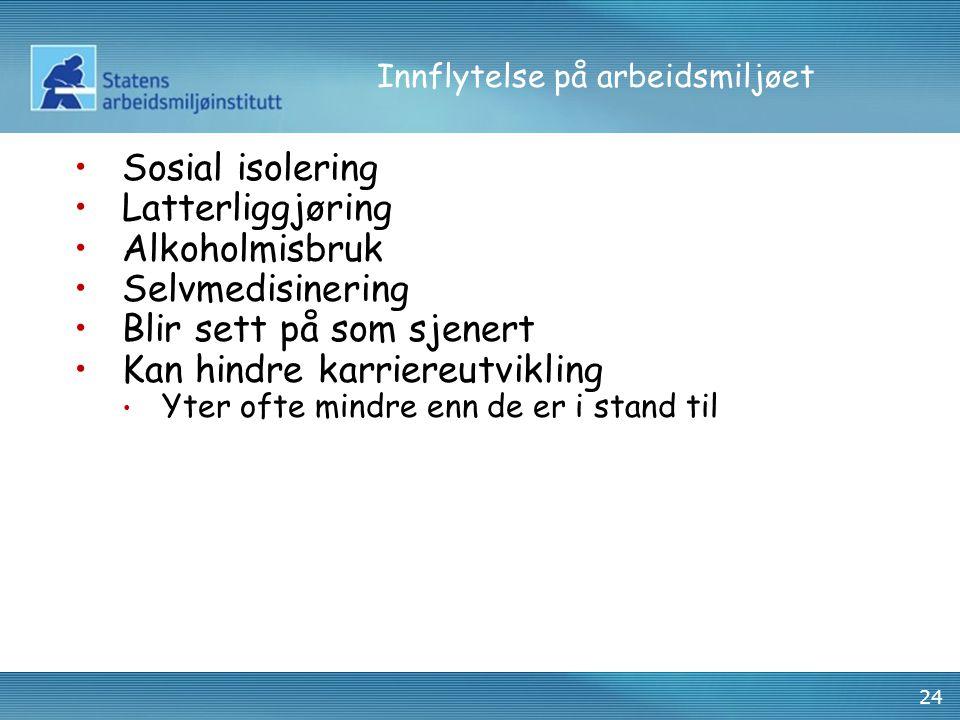 24 Innflytelse på arbeidsmiljøet Sosial isolering Latterliggjøring Alkoholmisbruk Selvmedisinering Blir sett på som sjenert Kan hindre karriereutvikli