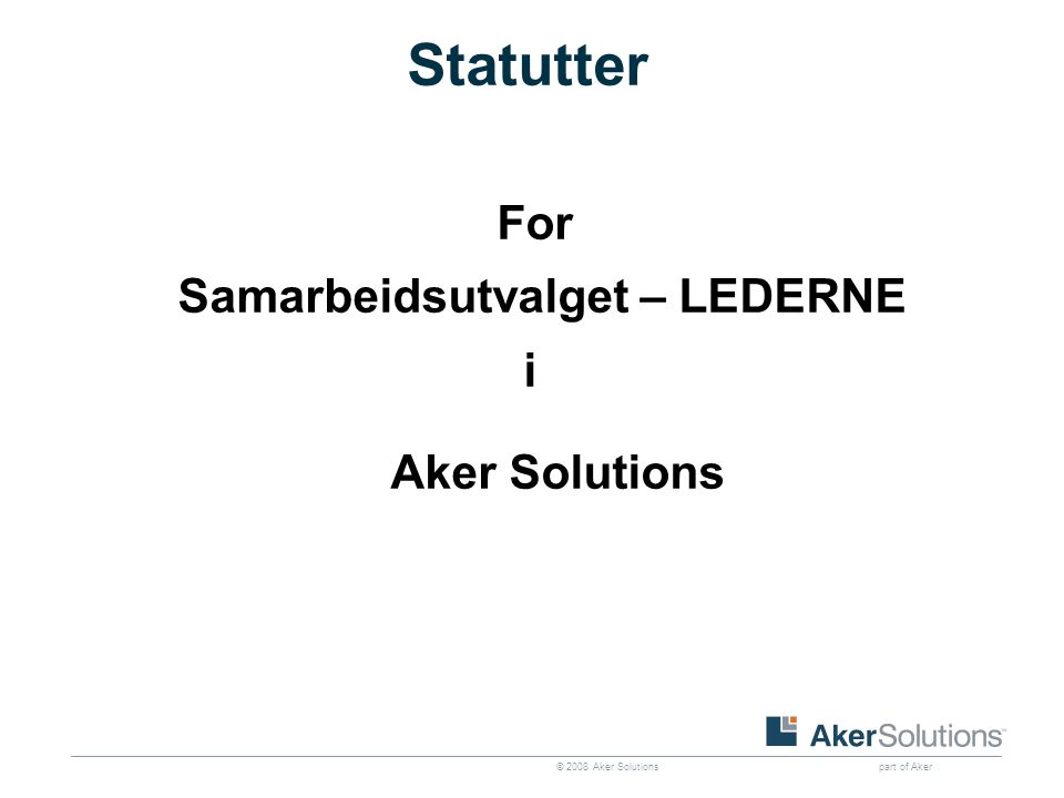 © 2008 Aker Solutions part of Aker Statutter For Samarbeidsutvalget – LEDERNE i Aker Solutions