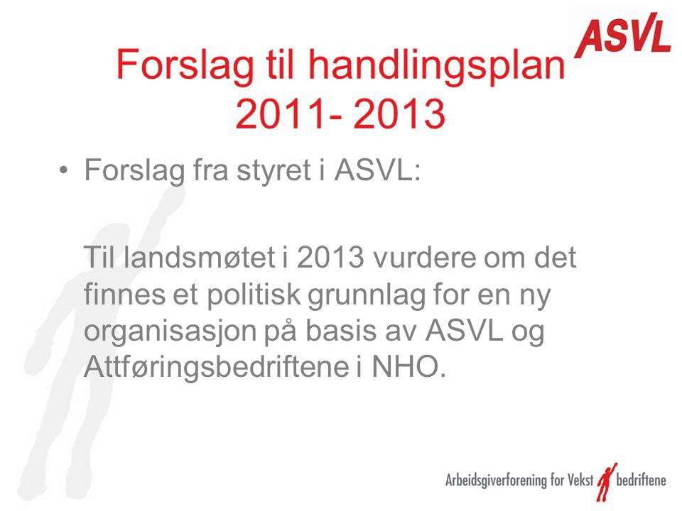 Forslag til handlingsplan 2011- 2013 Forslag fra styret i ASVL: Til landsmøtet i 2013 vurdere om det finnes et politisk grunnlag for en ny organisasjon på basis av ASVL og Attføringsbedriftene i NHO.