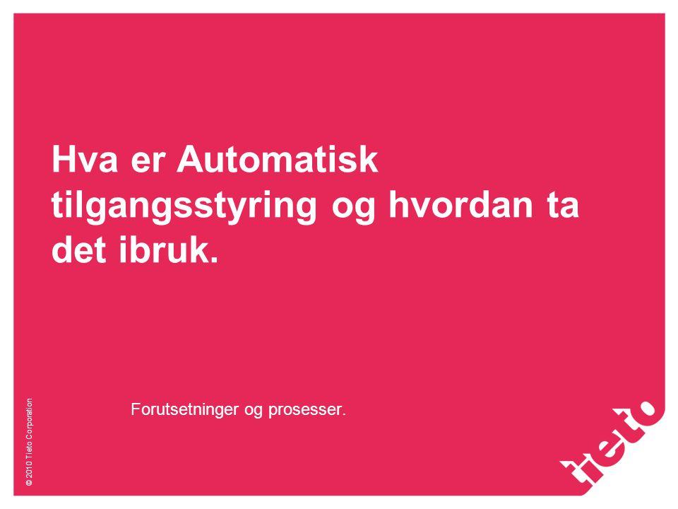 © 2010 Tieto Corporation Hva er Automatisk tilgangsstyring og hvordan ta det ibruk. Forutsetninger og prosesser.