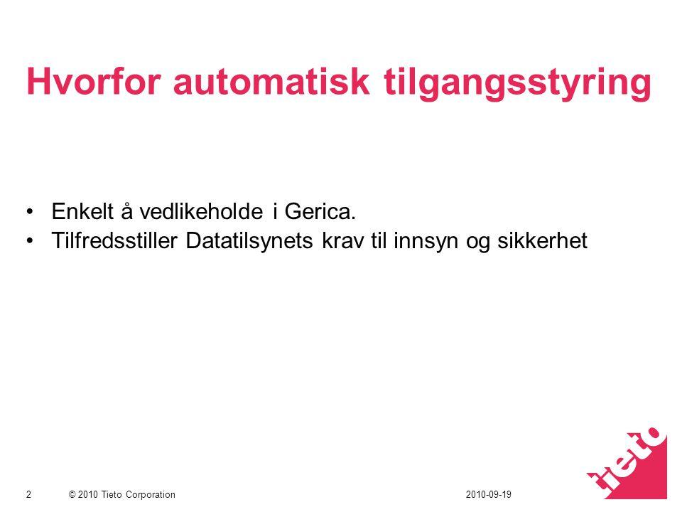 © 2010 Tieto Corporation Hvorfor automatisk tilgangsstyring Enkelt å vedlikeholde i Gerica. Tilfredsstiller Datatilsynets krav til innsyn og sikkerhet