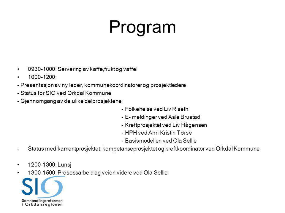 Program 0930-1000: Servering av kaffe,frukt og vaffel 1000-1200: - Presentasjon av ny leder, kommunekoordinatorer og prosjektledere - Status for SIO ved Orkdal Kommune - Gjennomgang av de ulike delprosjektene: - Folkehelse ved Liv Riseth - E- meldinger ved Asle Brustad - Kreftprosjektet ved Liv Hågensen - HPH ved Ann Kristin Tørse - Basismodellen ved Ola Sellie -Status medikamentprosjektet, kompetanseprosjektet og kreftkoordinator ved Orkdal Kommune 1200-1300: Lunsj 1300-1500: Prosessarbeid og veien videre ved Ola Sellie