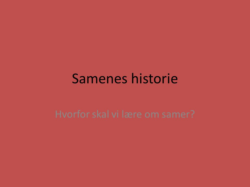 Samenes historie Hvorfor skal vi lære om samer?