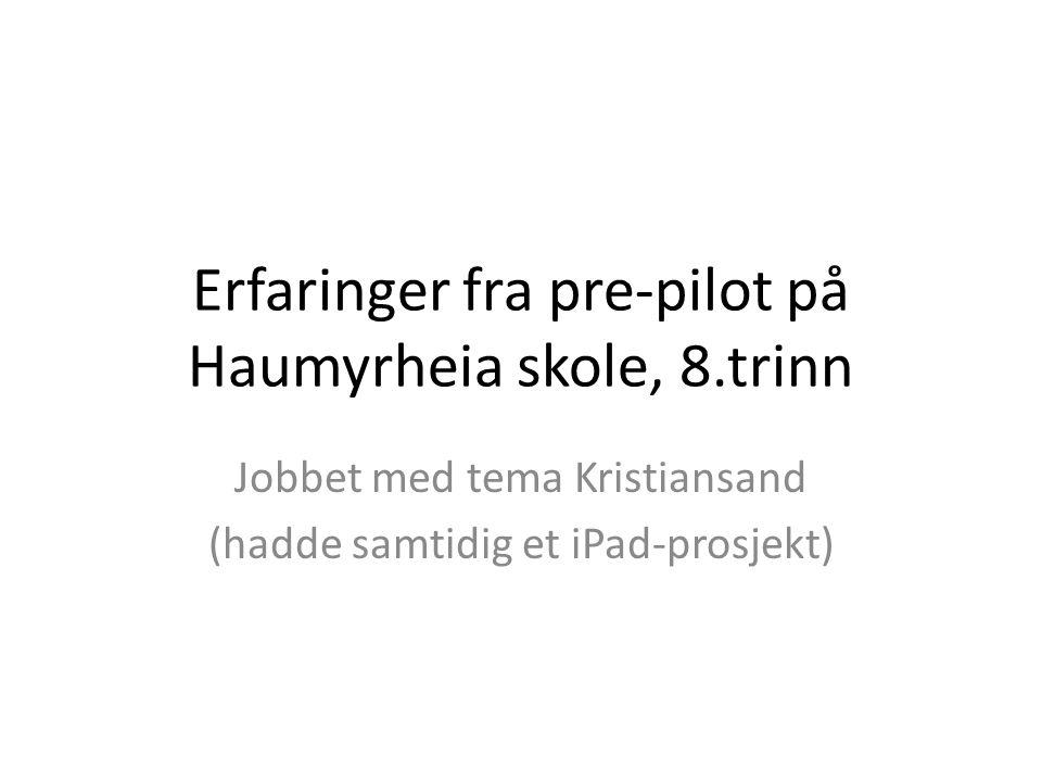 Erfaringer fra pre-pilot på Haumyrheia skole, 8.trinn Jobbet med tema Kristiansand (hadde samtidig et iPad-prosjekt)