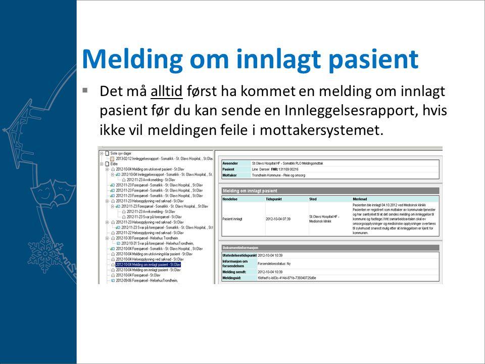 Melding om innlagt pasient  Det må alltid først ha kommet en melding om innlagt pasient før du kan sende en Innleggelsesrapport, hvis ikke vil meldingen feile i mottakersystemet.