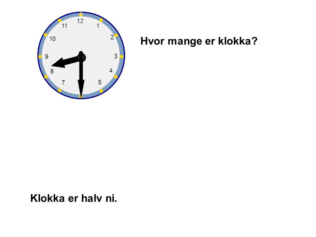 1 2 3 4 5 6 7 8 9 10 12 11 Hvor mange er klokka? Klokka er halv ni.