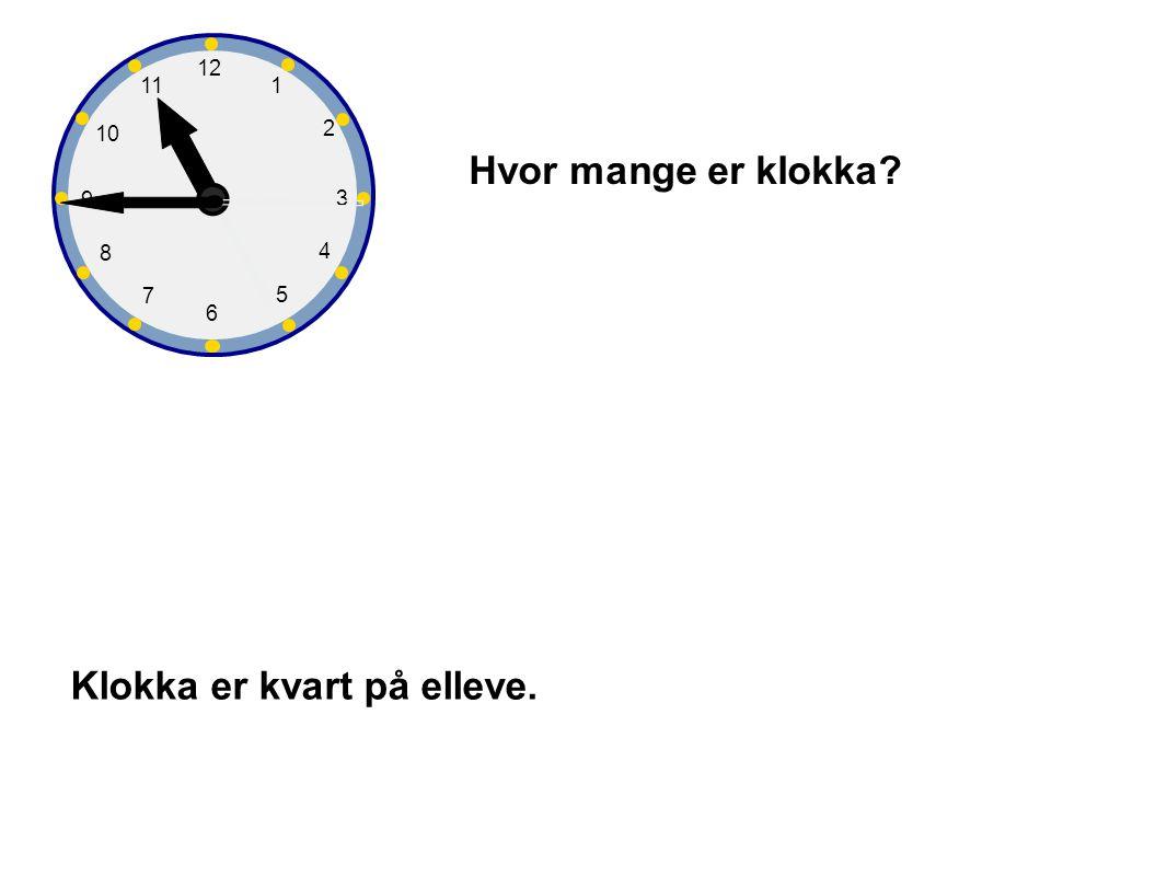 1 2 3 4 5 6 7 8 9 10 12 11 Hvor mange er klokka? Klokka er kvart på elleve.