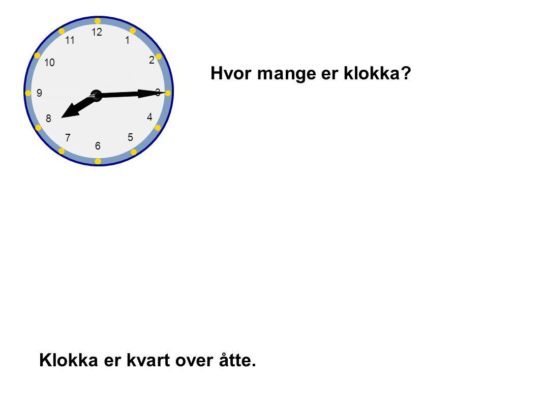 1 2 3 4 5 6 7 8 9 10 12 11 Hvor mange er klokka? Klokka er kvart over åtte.