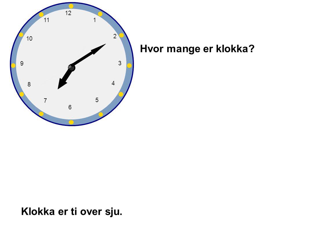1 2 3 4 5 6 7 8 9 10 12 11 Hvor mange er klokka? Klokka er ti over sju.