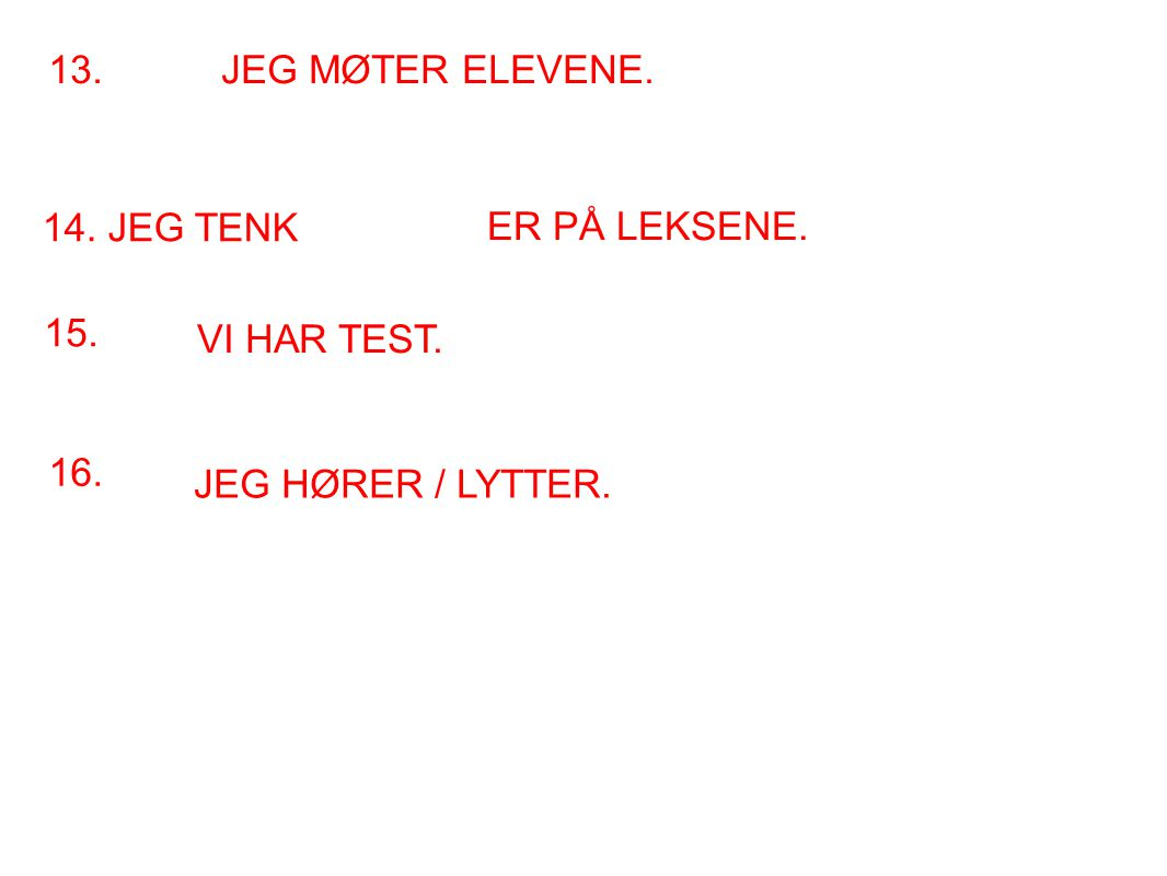 13. JEG MØTER ELEVENE. 14. JEG TENK ER PÅ LEKSENE. 15. VI HAR TEST. 16. JEG HØRER / LYTTER.
