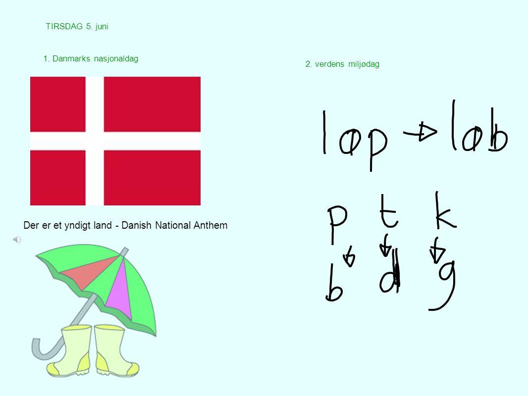 TIRSDAG 5. juni 1. Danmarks nasjonaldag 2. verdens miljødag Der er et yndigt land - Danish National Anthem