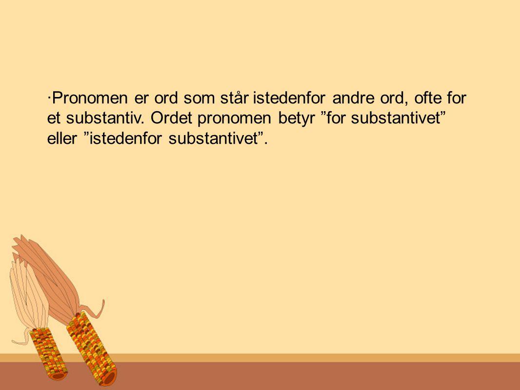 ·Pronomen er ord som står istedenfor andre ord, ofte for et substantiv.