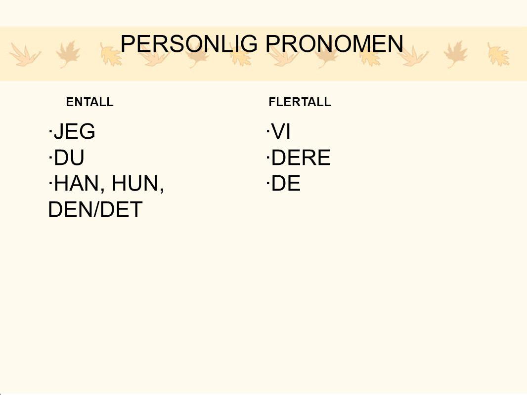 PERSONLIG PRONOMEN ENTALL ·JEG ·DU ·HAN, HUN, DEN/DET FLERTALL ·VI ·DERE ·DE