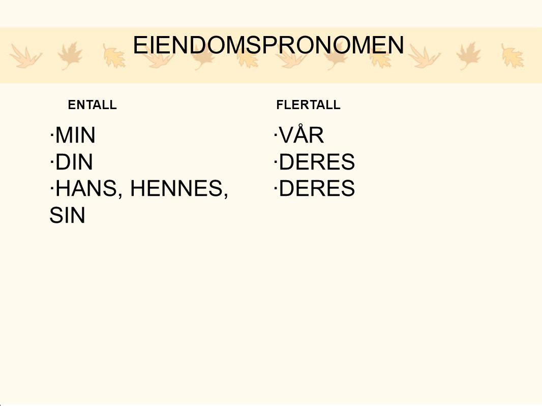 EIENDOMSPRONOMEN ENTALL ·MIN ·DIN ·HANS, HENNES, SIN FLERTALL ·VÅR ·DERES