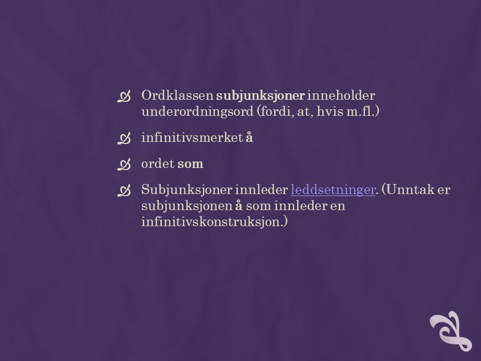  Ordklassen subjunksjoner inneholder underordningsord (fordi, at, hvis m.fl.)  infinitivsmerket å  ordet som  Subjunksjoner innleder leddsetninger.