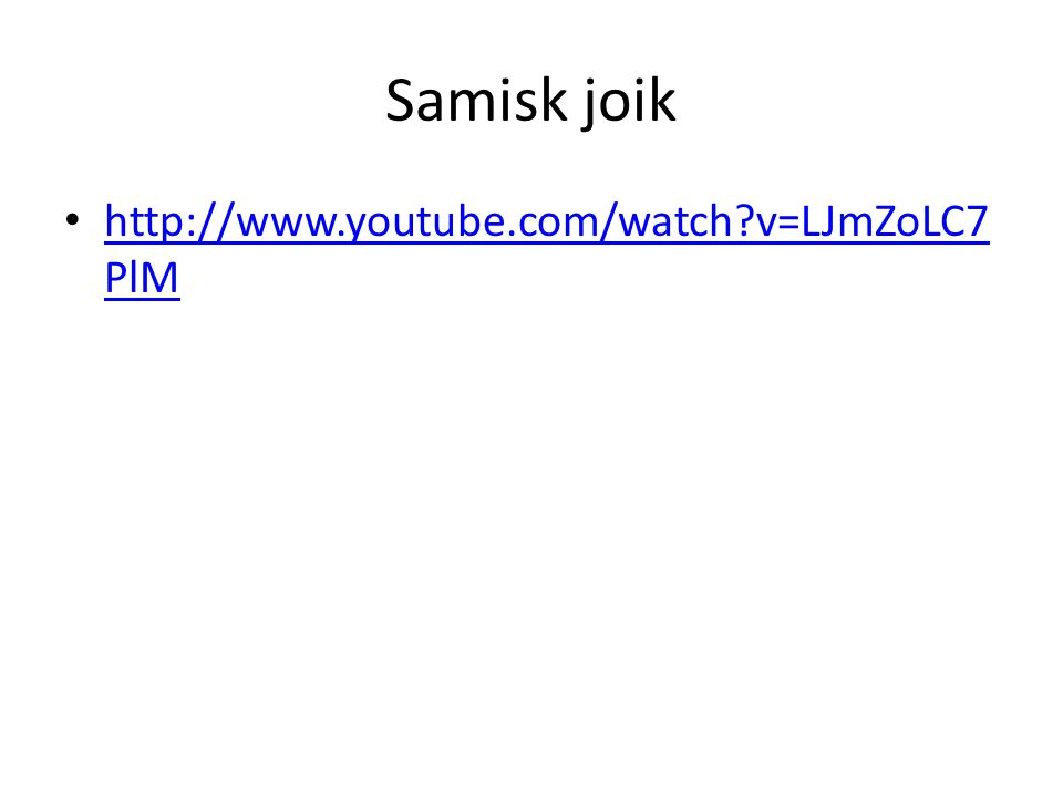 Samisk joik http://www.youtube.com/watch?v=LJmZoLC7 PlM http://www.youtube.com/watch?v=LJmZoLC7 PlM