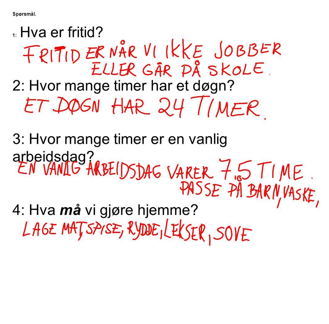 Spørsmål. 1: Hva er fritid? 2: Hvor mange timer har et døgn? 3: Hvor mange timer er en vanlig arbeidsdag? 4: Hva må vi gjøre hjemme?