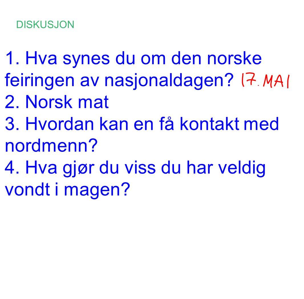 DISKUSJON 1. Hva synes du om den norske feiringen av nasjonaldagen? 2. Norsk mat 3. Hvordan kan en få kontakt med nordmenn? 4. Hva gjør du viss du har