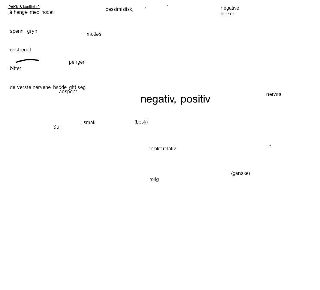 PAKKIS kapittel 19 · å henge med hodet ·spenn, gryn ·anstrengt ·bitter ·de verste nervene hadde gitt seg pessimistisk, negative tanker motløs penger anspent nervøs Sur, smak (besk) er blitt relativ rolig t (ganske) negativ, positiv