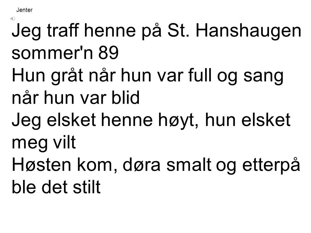 Jeg traff henne på St. Hanshaugen sommer'n 89 Hun gråt når hun var full og sang når hun var blid Jeg elsket henne høyt, hun elsket meg vilt Høsten kom