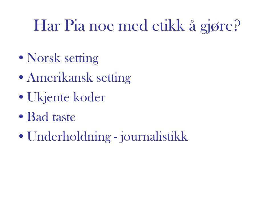 Har Pia noe med etikk å gjøre? Norsk setting Amerikansk setting Ukjente koder Bad taste Underholdning - journalistikk