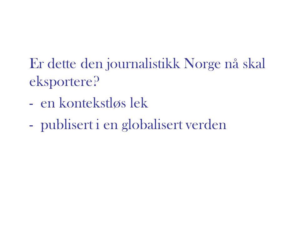 Er dette den journalistikk Norge nå skal eksportere? - en kontekstløs lek - publisert i en globalisert verden