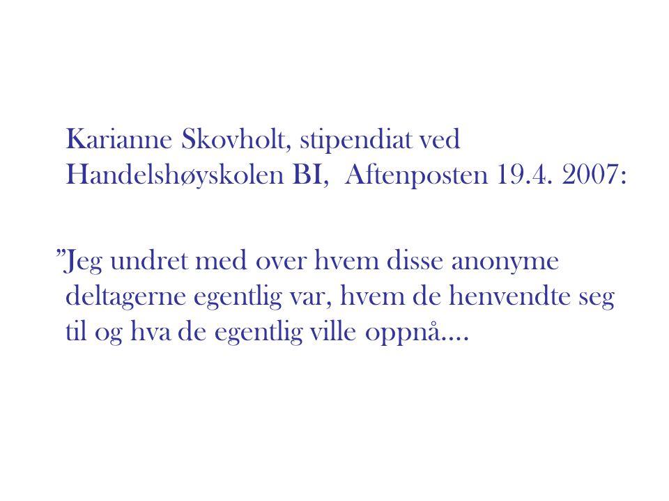 """Karianne Skovholt, stipendiat ved Handelshøyskolen BI, Aftenposten 19.4. 2007: """"Jeg undret med over hvem disse anonyme deltagerne egentlig var, hvem d"""