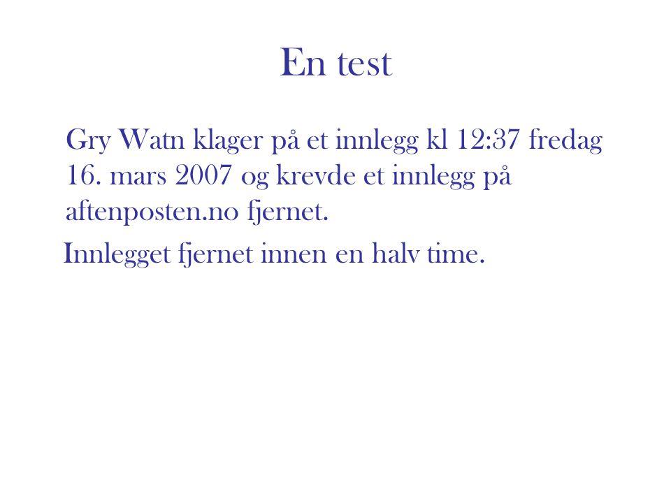 En test Gry Watn klager på et innlegg kl 12:37 fredag 16. mars 2007 og krevde et innlegg på aftenposten.no fjernet. Innlegget fjernet innen en halv ti